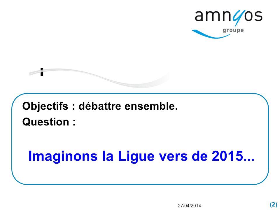 (2) 27/04/2014 Objectifs : débattre ensemble. Question : Imaginons la Ligue vers de 2015...