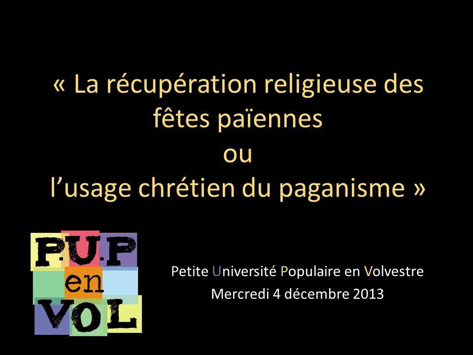 « La récupération religieuse des fêtes païennes ou lusage chrétien du paganisme » Petite Université Populaire en Volvestre Mercredi 4 décembre 2013