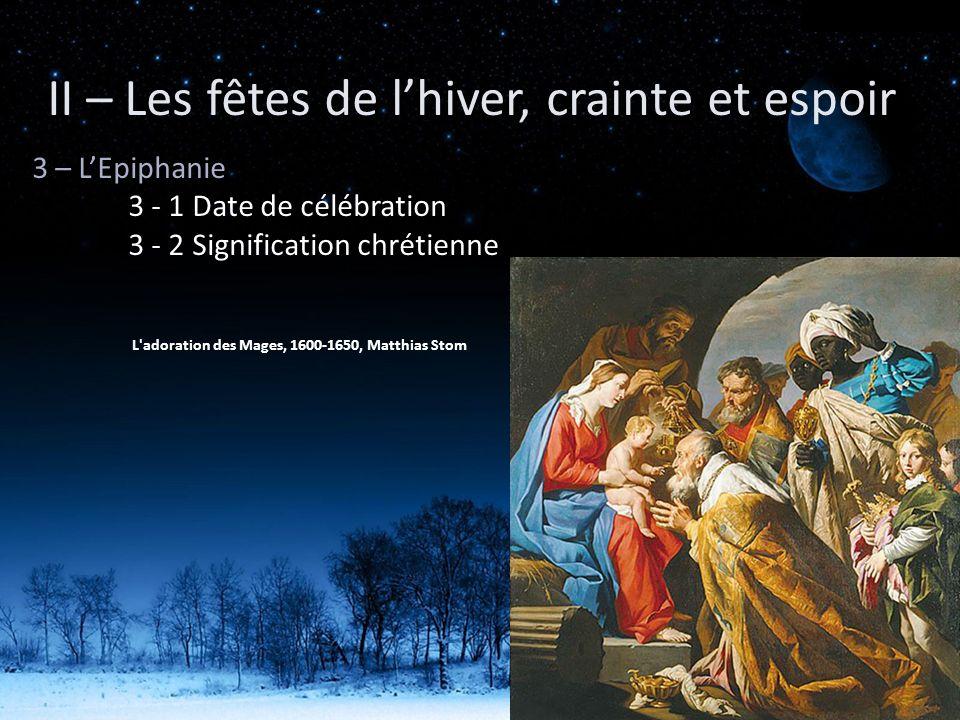3 – LEpiphanie 3 - 1 Date de célébration 3 - 2 Signification chrétienne II – Les fêtes de lhiver, crainte et espoir L'adoration des Mages, 1600-1650,