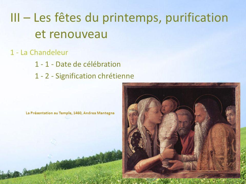 III – Les fêtes du printemps, purification et renouveau 1 - La Chandeleur 1 - 1 - Date de célébration 1 - 2 - Signification chrétienne La Présentation