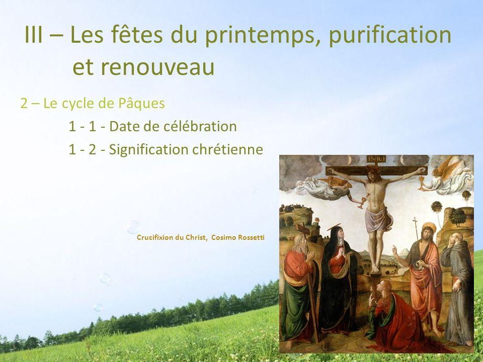 III – Les fêtes du printemps, purification et renouveau 2 – Le cycle de Pâques 1 - 1 - Date de célébration 1 - 2 - Signification chrétienne Crucifixio