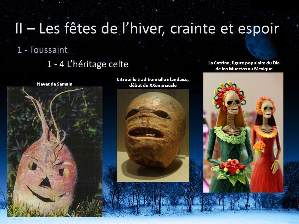 II – Les fêtes de lhiver, crainte et espoir 1 - Toussaint 1 - 4 Lhéritage celte Navet de Samain Citrouille traditionnelle irlandaise, début du XXème s