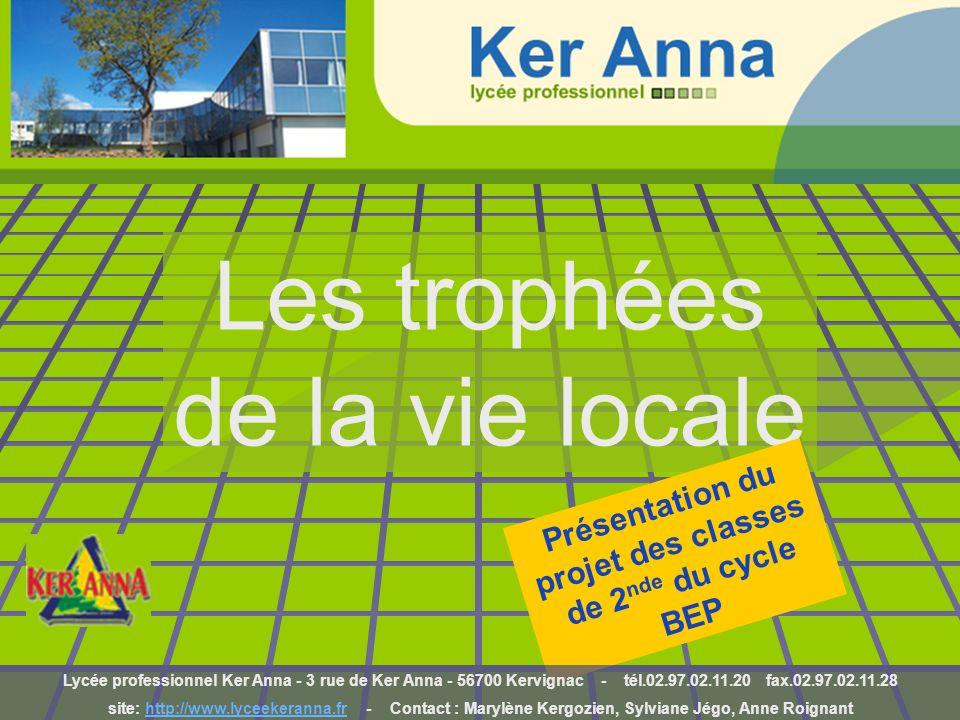 Les trophées de la vie locale Présentation du projet des classes de 2 nde du cycle BEP Lycée professionnel Ker Anna - 3 rue de Ker Anna - 56700 Kervig