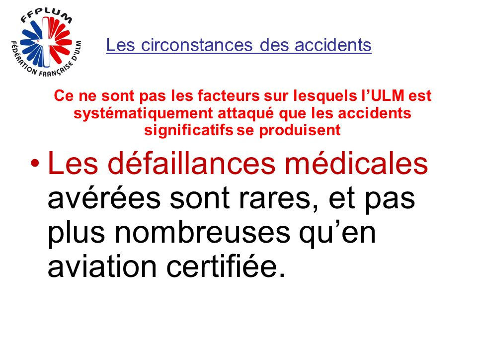 Les circonstances des accidents Ce ne sont pas les facteurs sur lesquels lULM est systématiquement attaqué que les accidents significatifs se produisent Les défaillances médicales avérées sont rares, et pas plus nombreuses quen aviation certifiée.