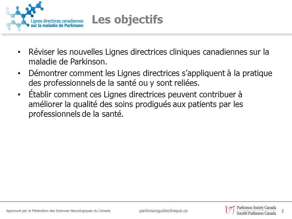 2 Les objectifs Réviser les nouvelles Lignes directrices cliniques canadiennes sur la maladie de Parkinson. Démontrer comment les Lignes directrices s