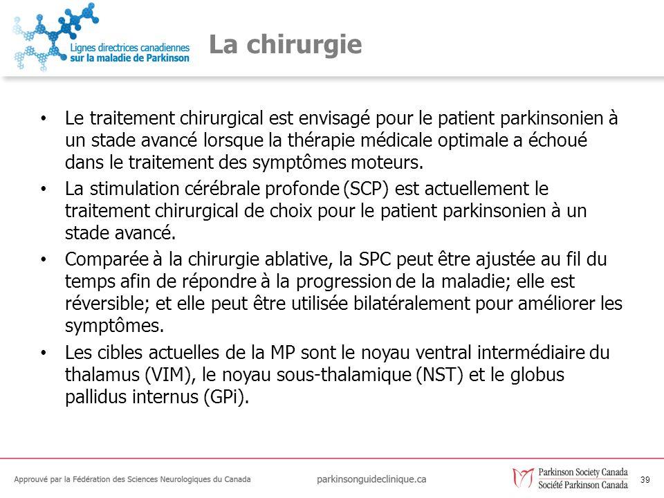 39 La chirurgie Le traitement chirurgical est envisagé pour le patient parkinsonien à un stade avancé lorsque la thérapie médicale optimale a échoué d