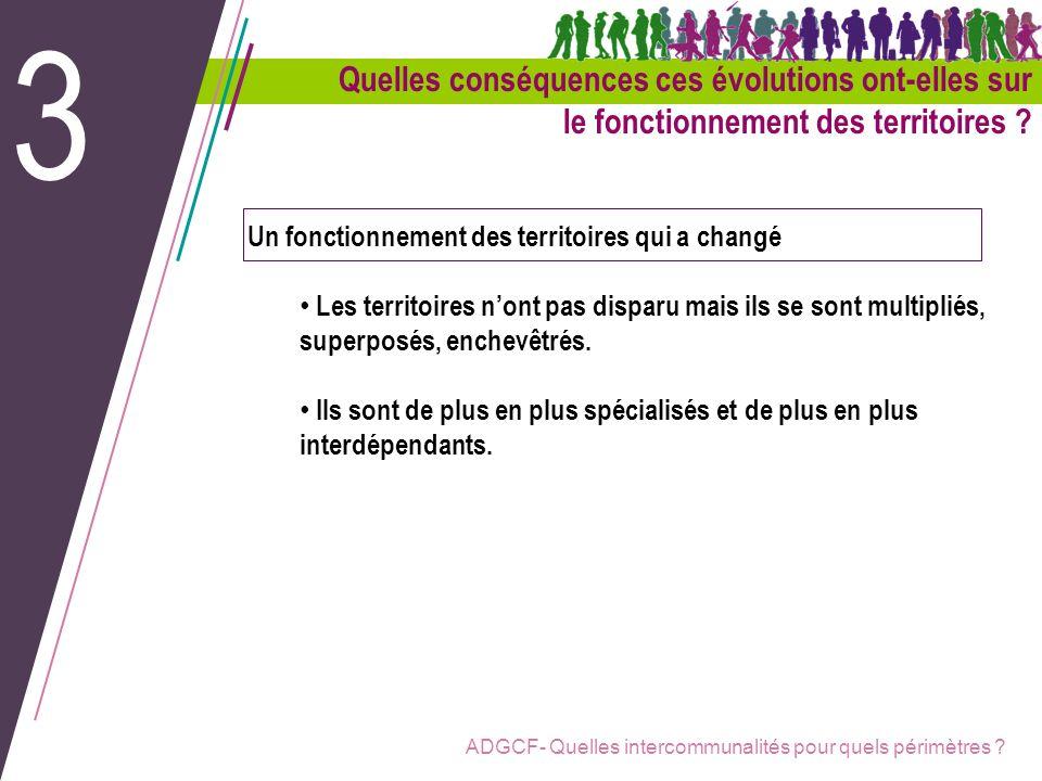 ADGCF- Quelles intercommunalités pour quels périmètres ? Un fonctionnement des territoires qui a changé Les territoires nont pas disparu mais ils se s