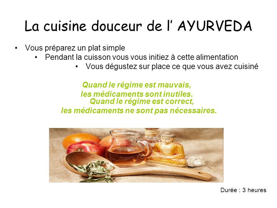 La cuisine douceur de l AYURVEDA Vous préparez un plat simple Pendant la cuisson vous vous initiez à cette alimentation Vous dégustez sur place ce que vous avez cuisiné Quand le régime est mauvais, les médicaments sont inutiles.