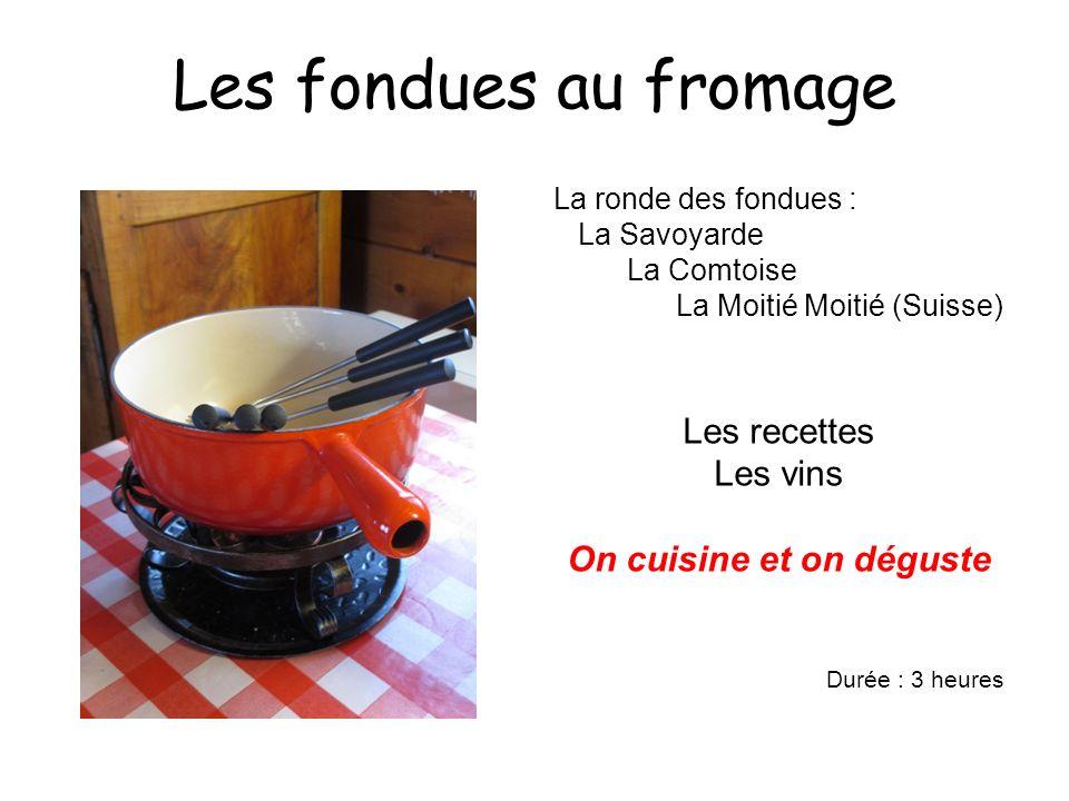 Les fondues au fromage La ronde des fondues : La Savoyarde La Comtoise La Moitié Moitié (Suisse) Les recettes Les vins On cuisine et on déguste Durée : 3 heures