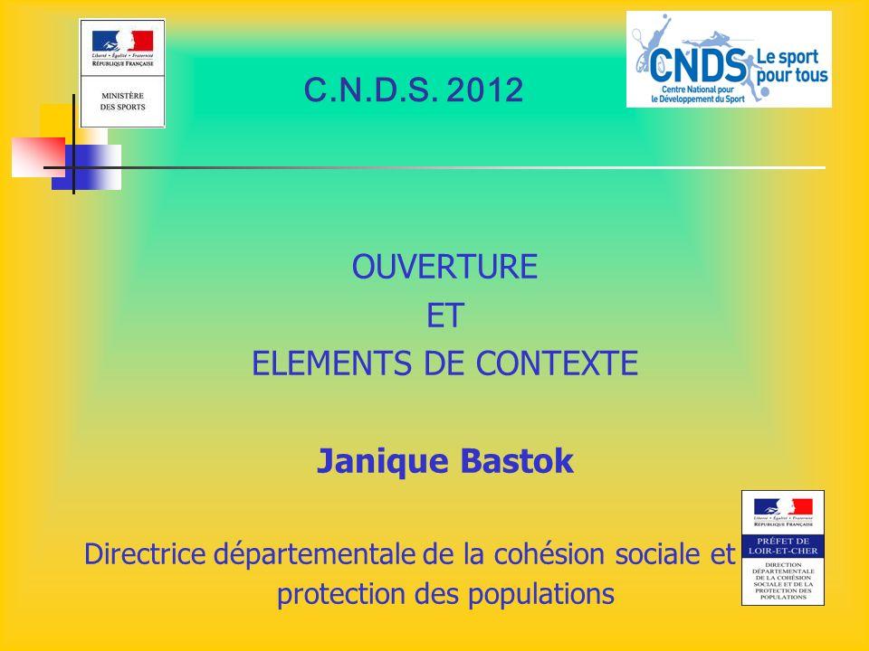 C.N.D.S. 2012 OUVERTURE ET ELEMENTS DE CONTEXTE Janique Bastok Directrice départementale de la cohésion sociale et de la protection des populations