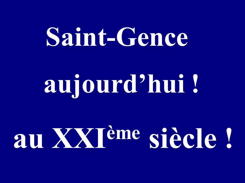 aujourdhui ! au XXI ème siècle ! Saint-Gence