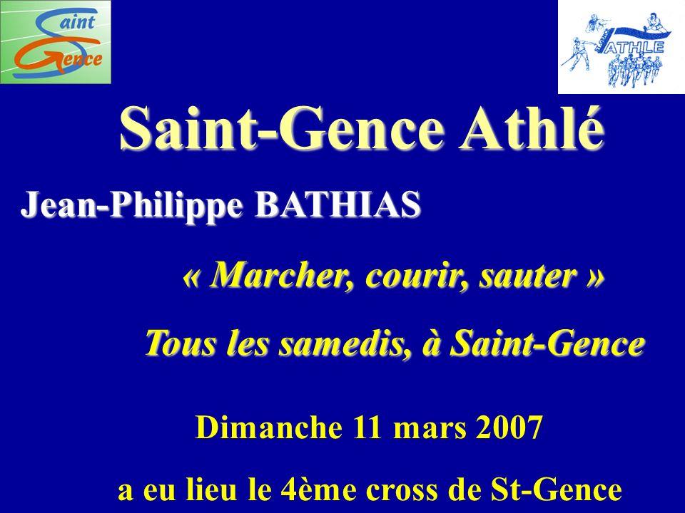 Saint-Gence Athlé Jean-Philippe BATHIAS « Marcher, courir, sauter » Tous les samedis, à Saint-Gence Dimanche 11 mars 2007 a eu lieu le 4ème cross de S