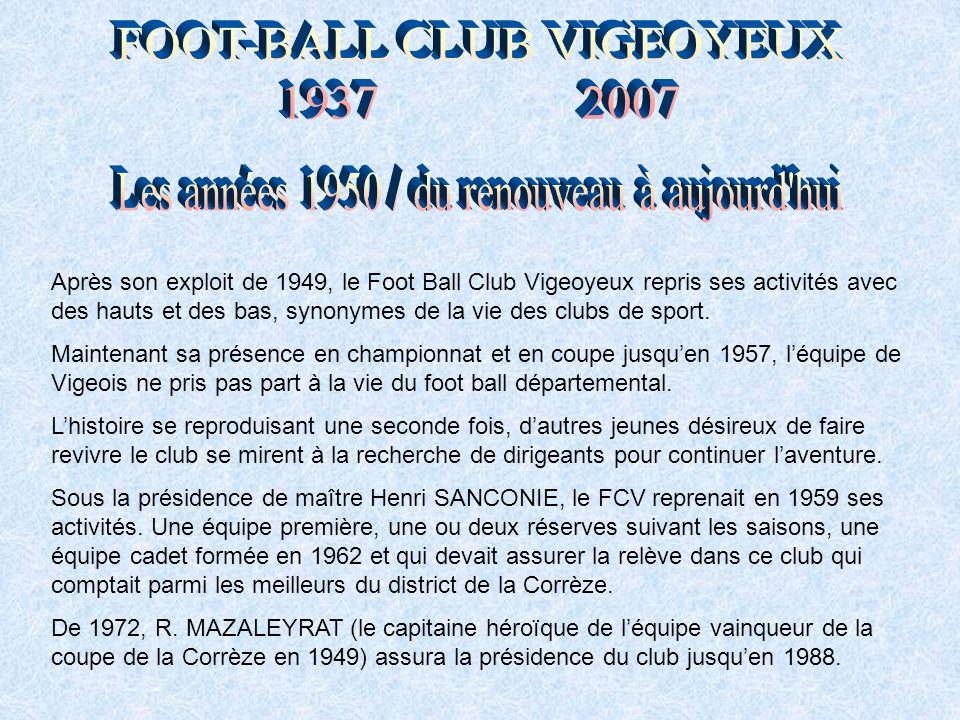 Après son exploit de 1949, le Foot Ball Club Vigeoyeux repris ses activités avec des hauts et des bas, synonymes de la vie des clubs de sport.