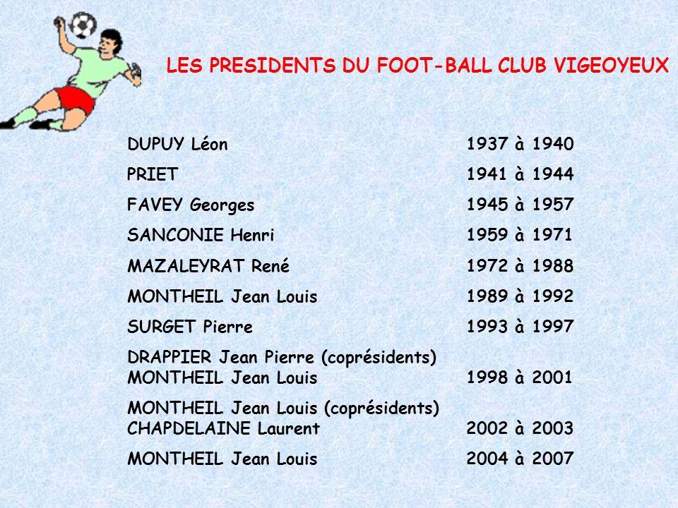 LES PRESIDENTS DU FOOT-BALL CLUB VIGEOYEUX DUPUY Léon1937 à 1940 PRIET1941 à 1944 FAVEY Georges1945 à 1957 SANCONIE Henri1959 à 1971 MAZALEYRAT René1972 à 1988 MONTHEIL Jean Louis1989 à 1992 SURGET Pierre1993 à 1997 DRAPPIER Jean Pierre (coprésidents) MONTHEIL Jean Louis1998 à 2001 MONTHEIL Jean Louis (coprésidents) CHAPDELAINE Laurent2002 à 2003 MONTHEIL Jean Louis2004 à 2007