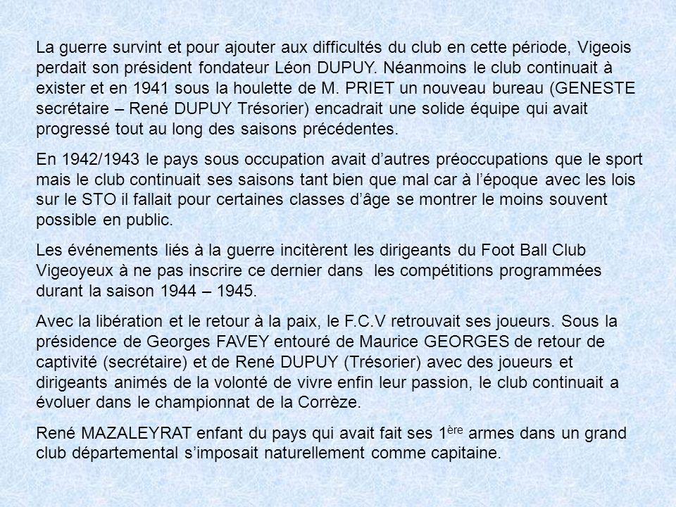 La guerre survint et pour ajouter aux difficultés du club en cette période, Vigeois perdait son président fondateur Léon DUPUY.