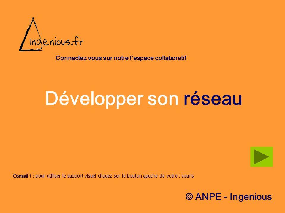 Développer son réseau Conseil !: Conseil ! : pour utiliser le support visuel cliquez sur le bouton gauche de votre : souris © ANPE - Ingenious Connect