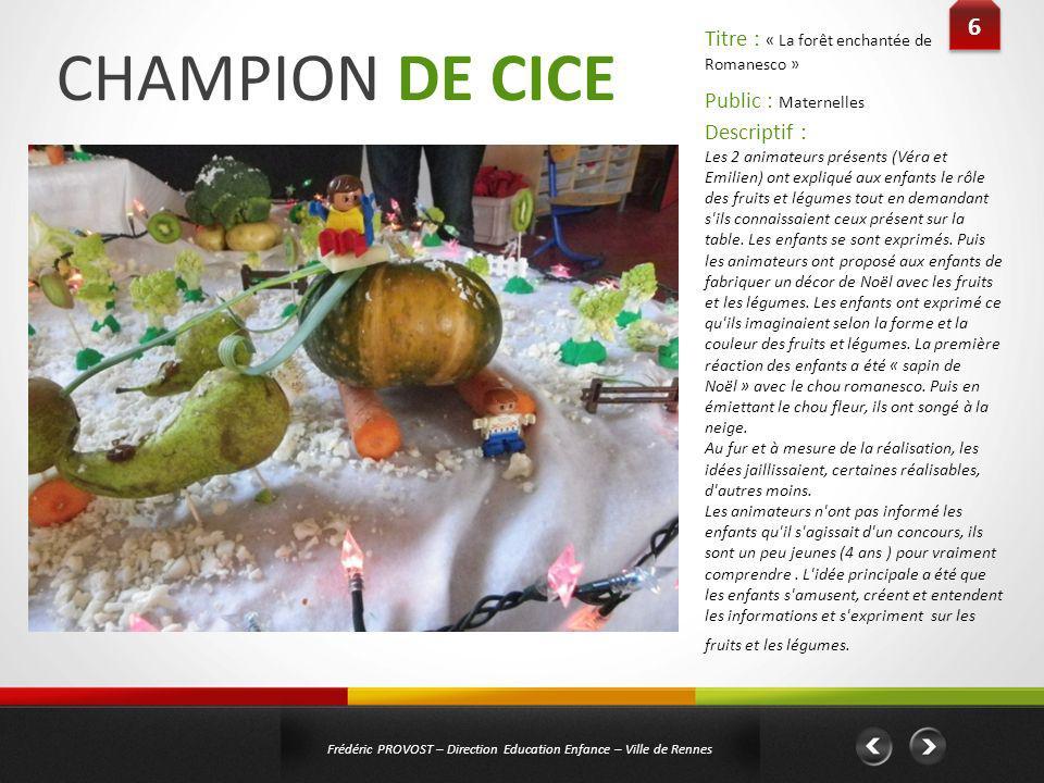 CHAMPION DE CICE 6 6 Frédéric PROVOST – Direction Education Enfance – Ville de Rennes Public : Maternelles Titre : « La forêt enchantée de Romanesco »