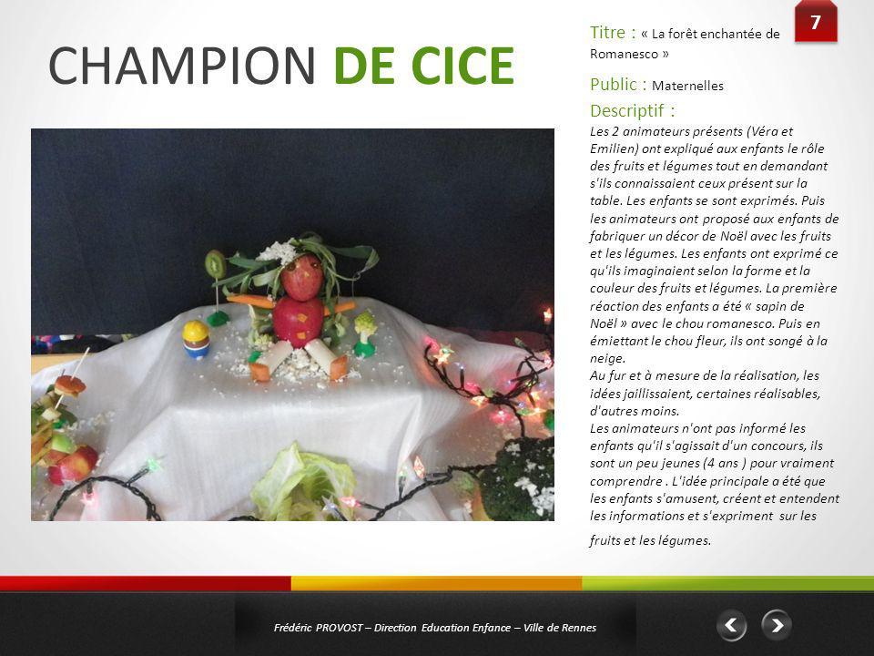 CHAMPION DE CICE 7 7 Frédéric PROVOST – Direction Education Enfance – Ville de Rennes Public : Maternelles Titre : « La forêt enchantée de Romanesco »