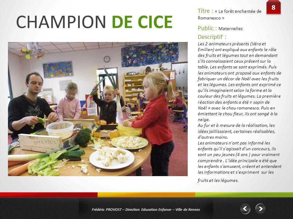 CHAMPION DE CICE 8 8 Frédéric PROVOST – Direction Education Enfance – Ville de Rennes Public : Maternelles Titre : « La forêt enchantée de Romanesco »