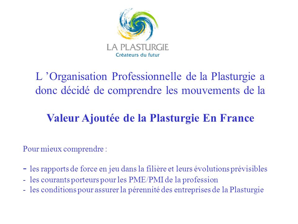 L Organisation Professionnelle de la Plasturgie a donc décidé de comprendre les mouvements de la Valeur Ajoutée de la Plasturgie En France Pour mieux