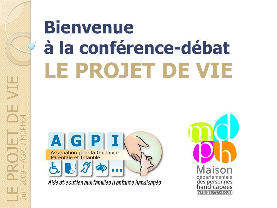 LE PROJET DE VIE Juin 2009 – AGPI / MDPH64 Bienvenue à la conférence-débat LE PROJET DE VIE