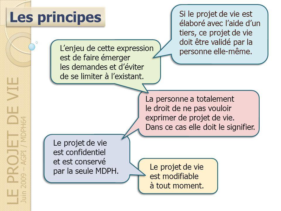 LE PROJET DE VIE Les principes Juin 2009 – AGPI / MDPH64 Le projet de vie est modifiable à tout moment. Le projet de vie est confidentiel et est conse