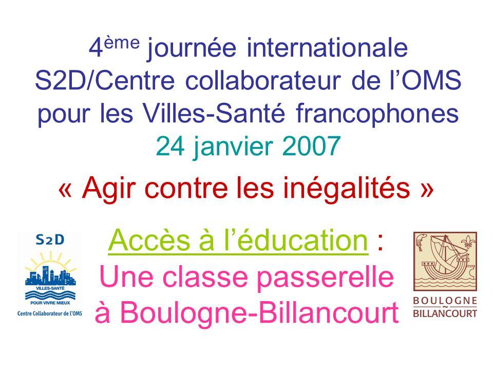 4 ème journée internationale S2D/Centre collaborateur de lOMS pour les Villes-Santé francophones 24 janvier 2007 « Agir contre les inégalités » Accès à léducation : Une classe passerelle à Boulogne-Billancourt