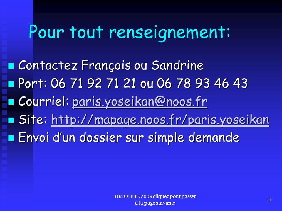 BRIOUDE 2009 cliquez pour passer à la page suivante 11 Pour tout renseignement: Contactez François ou Sandrine Contactez François ou Sandrine Port: 06 71 92 71 21 ou 06 78 93 46 43 Port: 06 71 92 71 21 ou 06 78 93 46 43 Courriel: paris.yoseikan@noos.fr Courriel: paris.yoseikan@noos.frparis.yoseikan@noos.fr Site: http://mapage.noos.fr/paris.yoseikan Site: http://mapage.noos.fr/paris.yoseikanhttp://mapage.noos.fr/paris.yoseikan Envoi dun dossier sur simple demande Envoi dun dossier sur simple demande