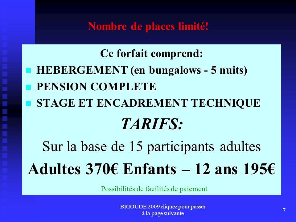 BRIOUDE 2009 cliquez pour passer à la page suivante 7 Ce forfait comprend: HEBERGEMENT (en bungalows - 5 nuits) HEBERGEMENT (en bungalows - 5 nuits) PENSION COMPLETE PENSION COMPLETE STAGE ET ENCADREMENT TECHNIQUE STAGE ET ENCADREMENT TECHNIQUETARIFS: Sur la base de 15 participants adultes Adultes 370 Enfants – 12 ans 195 Nombre de places limité.