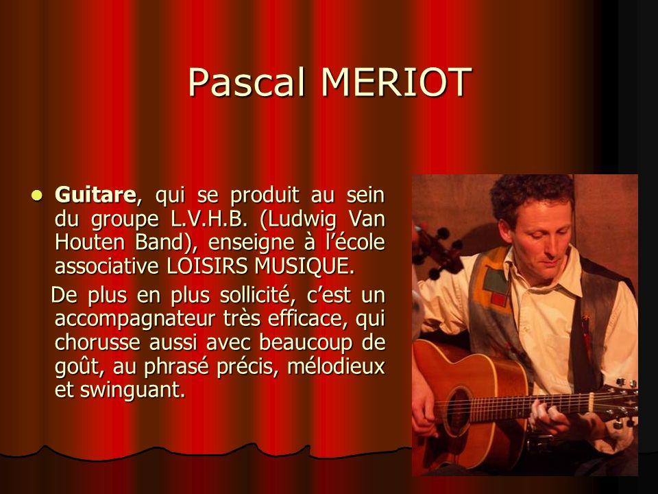 Pascal MERIOT Guitare, qui se produit au sein du groupe L.V.H.B. (Ludwig Van Houten Band), enseigne à lécole associative LOISIRS MUSIQUE. Guitare, qui