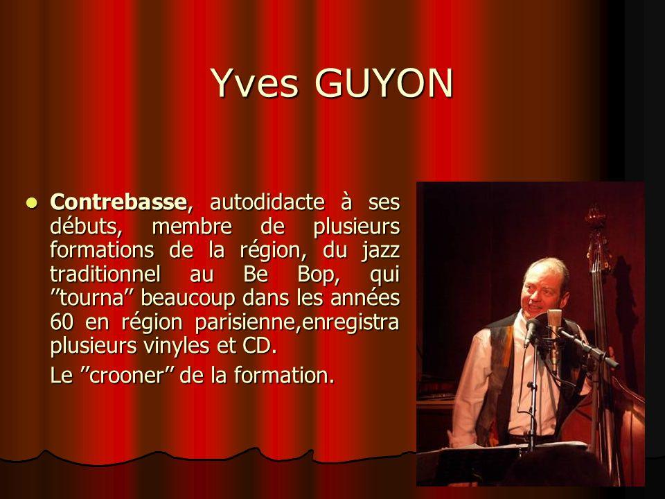 Yves GUYON Contrebasse, autodidacte à ses débuts, membre de plusieurs formations de la région, du jazz traditionnel au Be Bop, qui tourna beaucoup dan