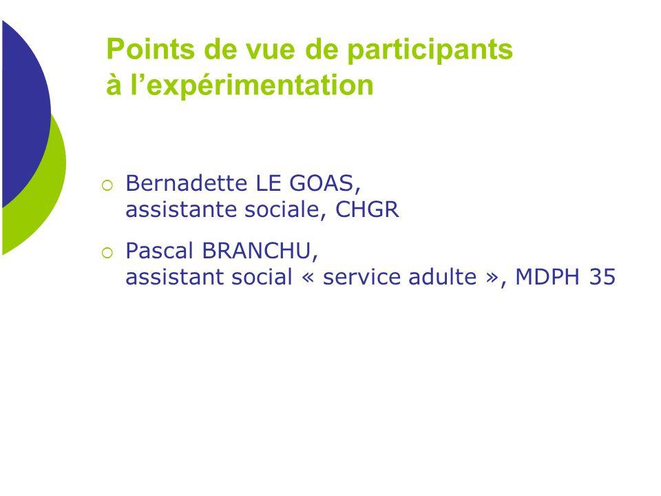 Points de vue de participants à lexpérimentation Bernadette LE GOAS, assistante sociale, CHGR Pascal BRANCHU, assistant social « service adulte », MDP