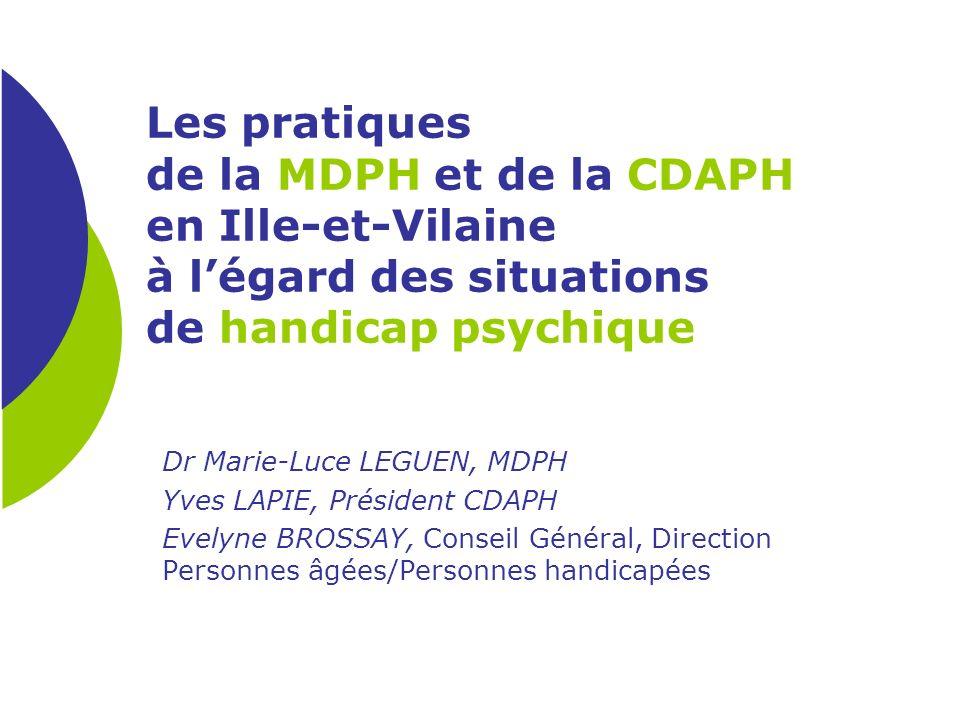 Les pratiques de la MDPH et de la CDAPH en Ille-et-Vilaine à légard des situations de handicap psychique Dr Marie-Luce LEGUEN, MDPH Yves LAPIE, Présid