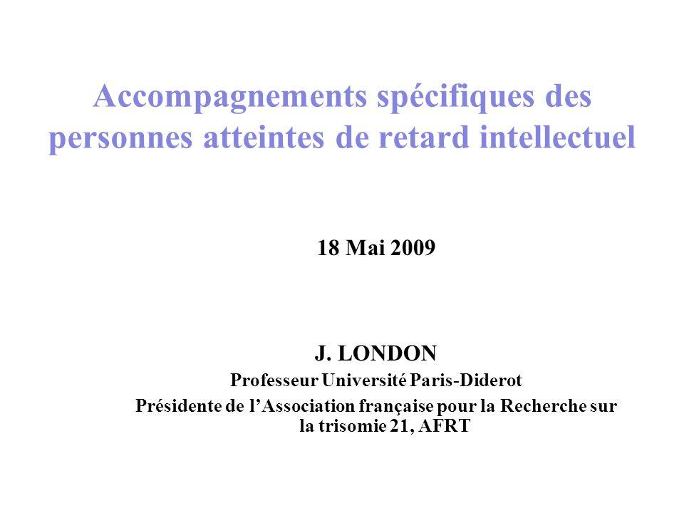 18 Mai 2009 J. LONDON Professeur Université Paris-Diderot Présidente de lAssociation française pour la Recherche sur la trisomie 21, AFRT Accompagneme