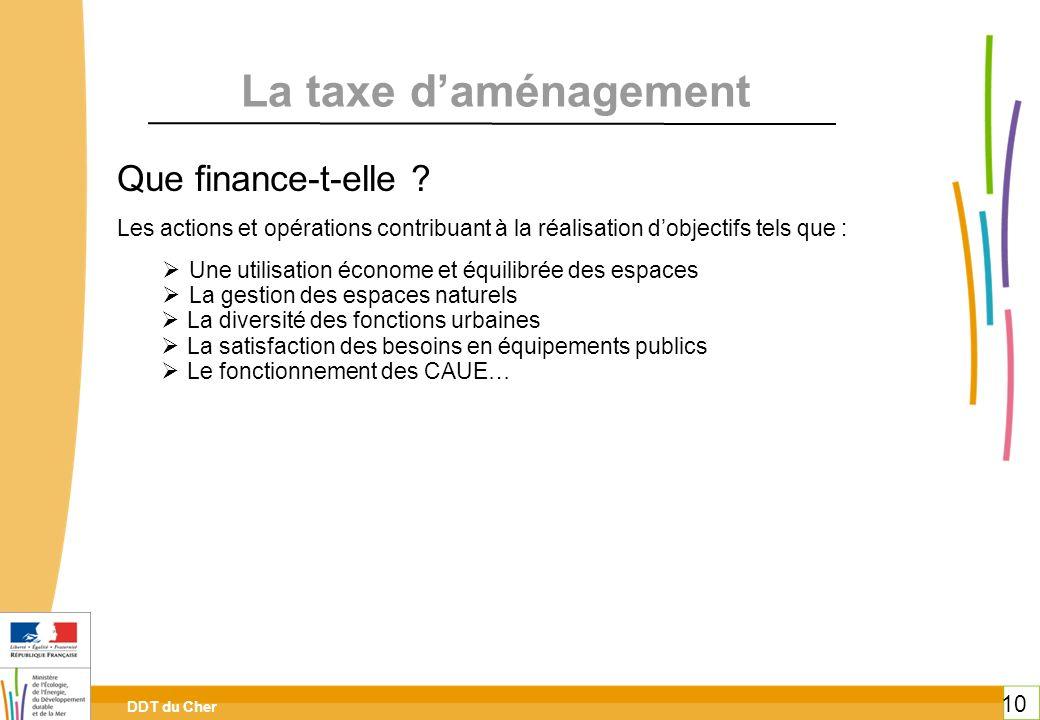 DDT du Cher 10 La taxe daménagement Que finance-t-elle ? Les actions et opérations contribuant à la réalisation dobjectifs tels que : Une utilisation