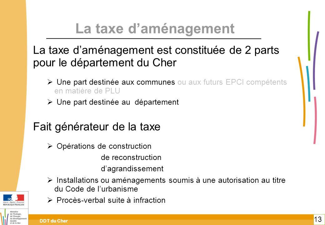 DDT du Cher 13 La taxe daménagement La taxe daménagement est constituée de 2 parts pour le département du Cher Une part destinée aux communes ou aux f