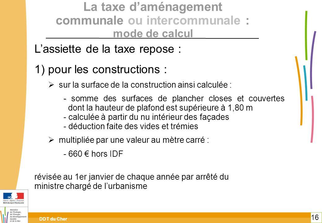 DDT du Cher 16 La taxe daménagement communale ou intercommunale : mode de calcul Lassiette de la taxe repose : 1) pour les constructions : sur la surf