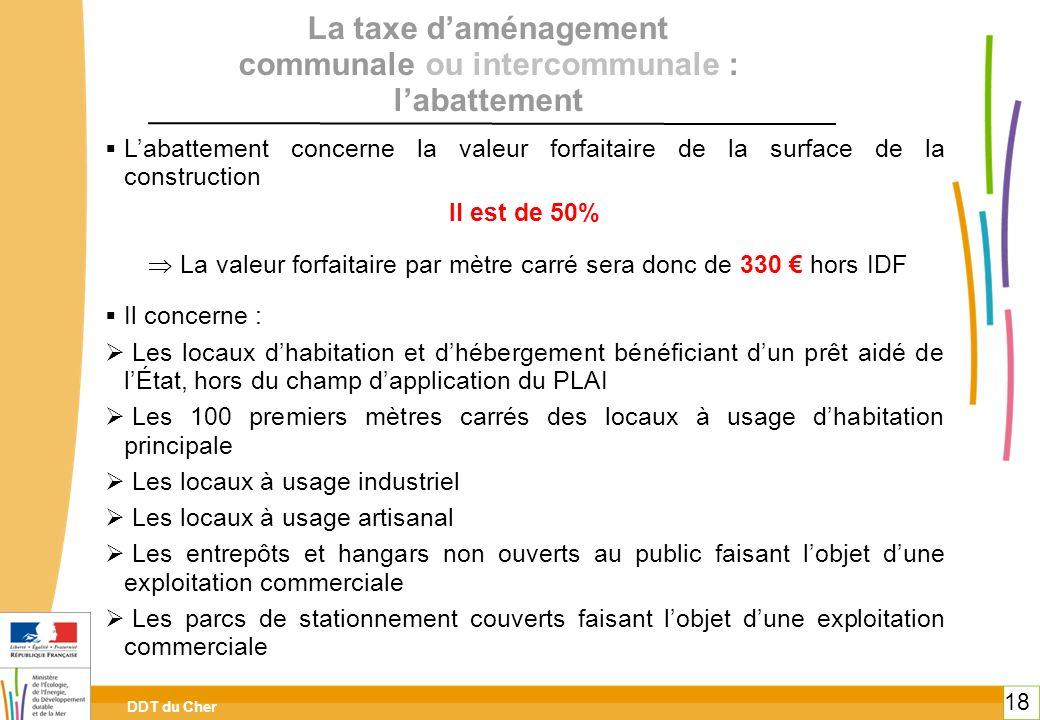 DDT du Cher 18 La taxe daménagement communale ou intercommunale : labattement Labattement concerne la valeur forfaitaire de la surface de la construct