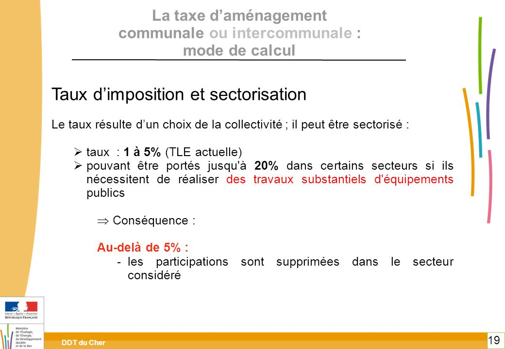 DDT du Cher 19 Taux dimposition et sectorisation Le taux résulte dun choix de la collectivité ; il peut être sectorisé : taux : 1 à 5% (TLE actuelle)