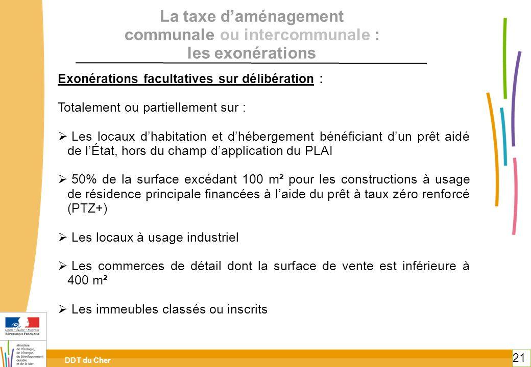 DDT du Cher 21 La taxe daménagement communale ou intercommunale : les exonérations Exonérations facultatives sur délibération : Totalement ou partiell