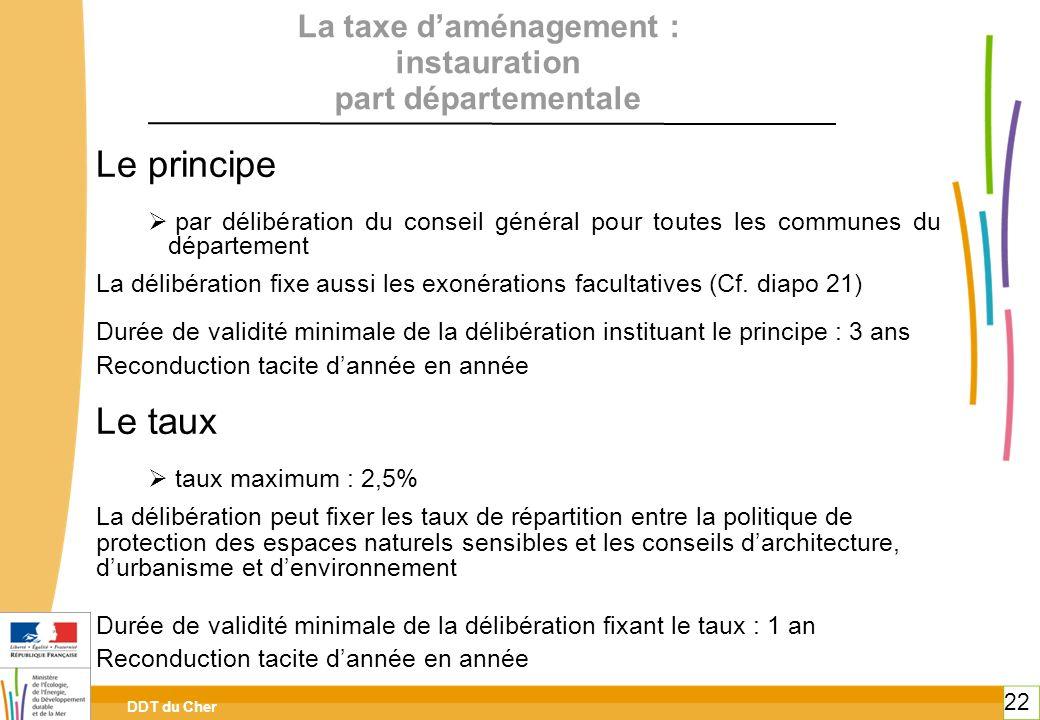 DDT du Cher 22 La taxe daménagement : instauration part départementale Le principe par délibération du conseil général pour toutes les communes du dép