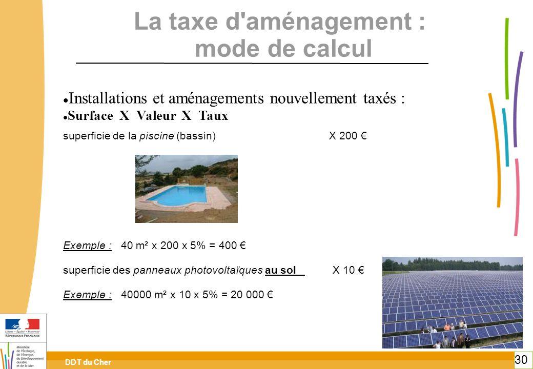 DDT du Cher 30 La taxe d'aménagement : mode de calcul Installations et aménagements nouvellement taxés : Surface X Valeur X Taux superficie de la pisc