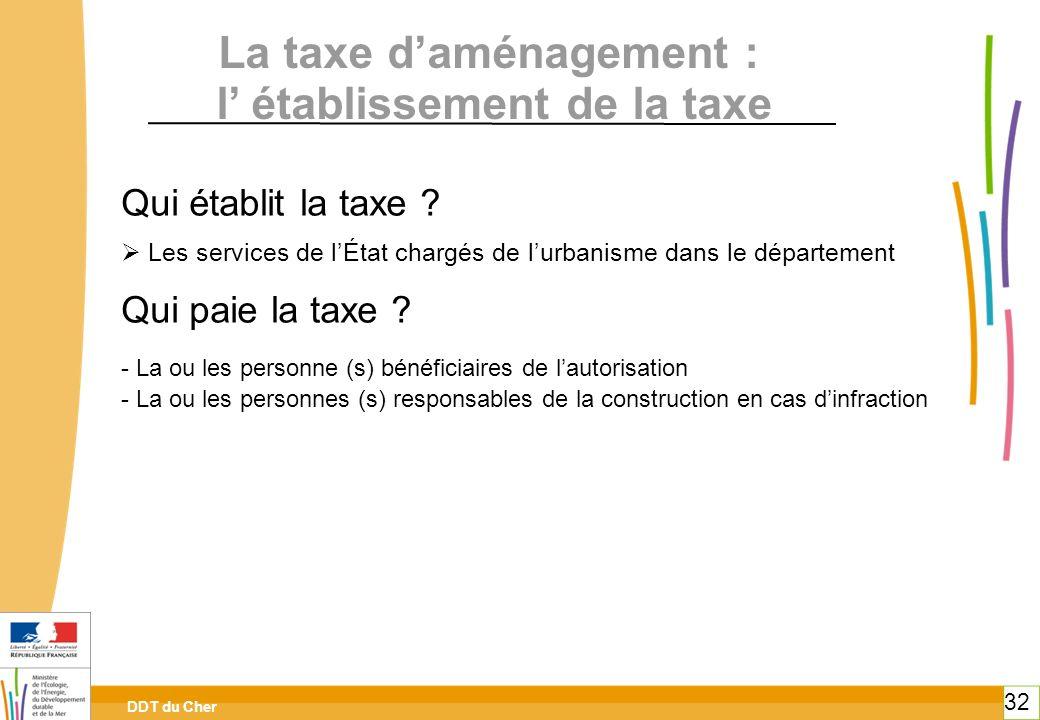 DDT du Cher 32 Qui établit la taxe ? Les services de lÉtat chargés de lurbanisme dans le département Qui paie la taxe ? - La ou les personne (s) bénéf
