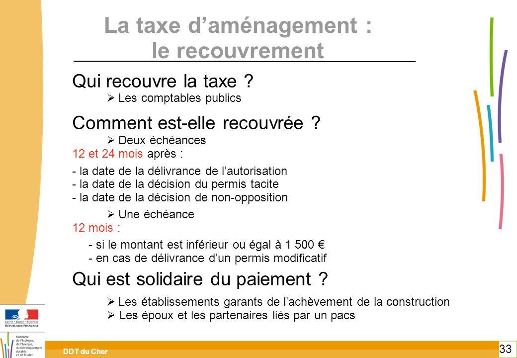 DDT du Cher 33 La taxe daménagement : le recouvrement Qui recouvre la taxe ? Les comptables publics Comment est-elle recouvrée ? Deux échéances 12 et