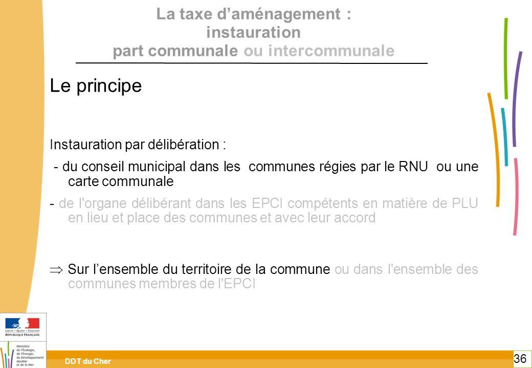 DDT du Cher 36 La taxe daménagement : instauration part communale ou intercommunale Le principe Instauration par délibération : - du conseil municipal