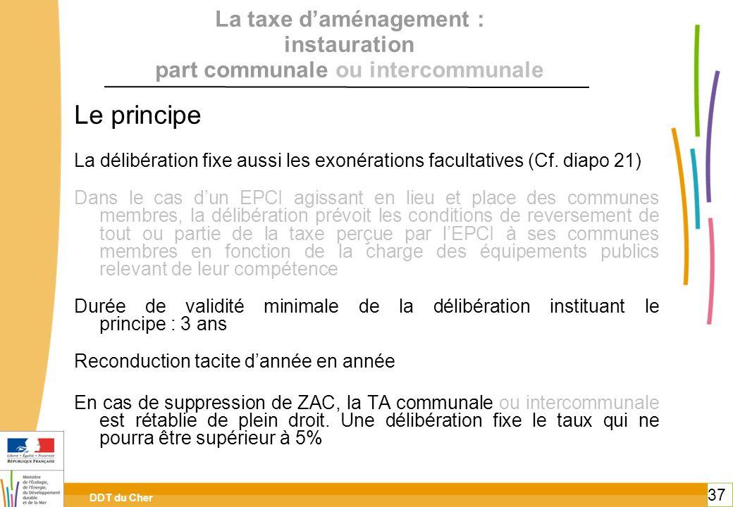DDT du Cher 37 La taxe daménagement : instauration part communale ou intercommunale Le principe La délibération fixe aussi les exonérations facultativ