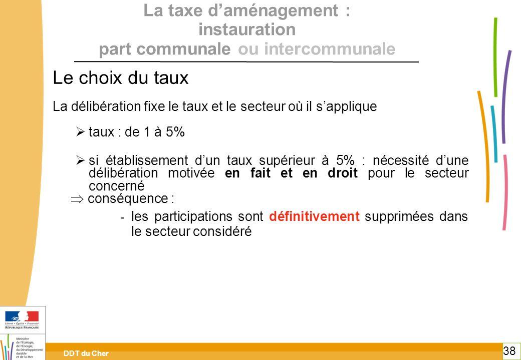 DDT du Cher 38 La taxe daménagement : instauration part communale ou intercommunale Le choix du taux La délibération fixe le taux et le secteur où il