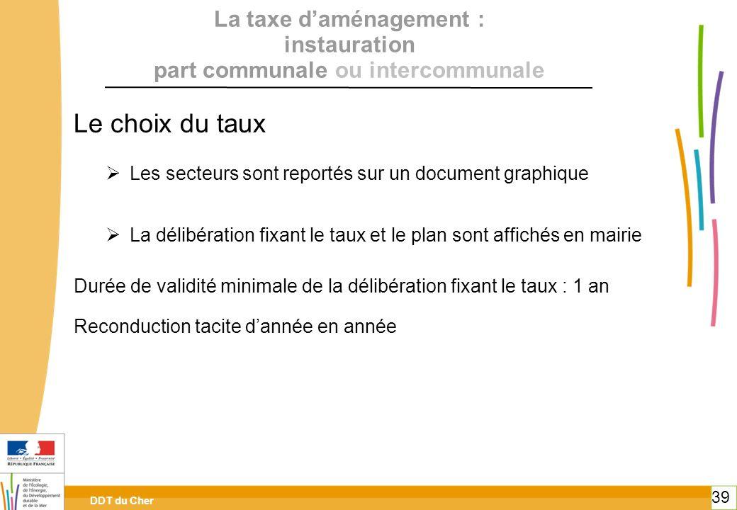 DDT du Cher 39 La taxe daménagement : instauration part communale ou intercommunale Le choix du taux Les secteurs sont reportés sur un document graphi