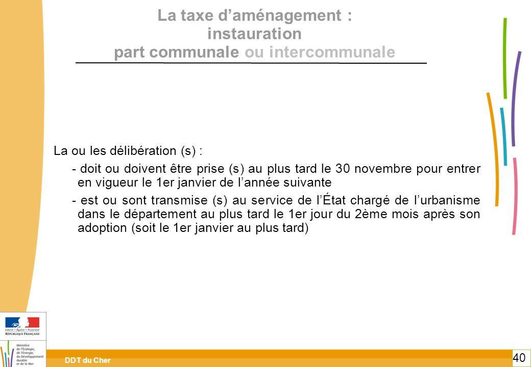 DDT du Cher 40 La taxe daménagement : instauration part communale ou intercommunale La ou les délibération (s) : - doit ou doivent être prise (s) au p