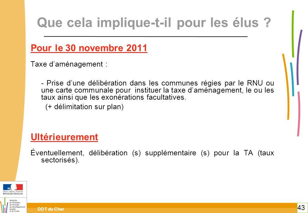 DDT du Cher 43 Que cela implique-t-il pour les élus ? Pour le 30 novembre 2011 Taxe daménagement : - Prise dune délibération dans les communes régies